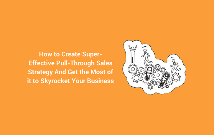 How to Create Super-Effective Pull-Through Sales Strategy And Get the Most of it to Skyrocket Your Business
